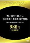 「女子高生へ挿入し、そのまま白濁液を出す映像」50人4時間980円(種付け作品)【予約:7月24日発売】