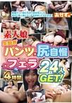 素人娘生脱ぎパンツ×尻自慢×フェラ24人 GET! 4時間【予約:10月26日発売】
